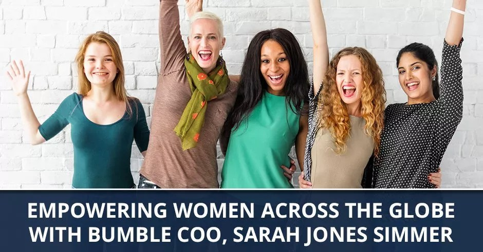 Ep. 45 – Empowering Women Across The Globe with Bumble COO, Sarah Jones Simmer