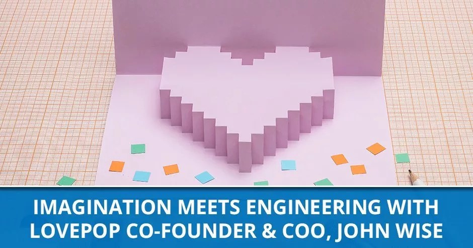 Ep. 66 - Imagination Meets Engineering With Lovepop Co-founder & COO, John Wise Creating Magical Moments With John Wise