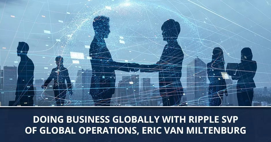 Ep. 80 - Doing Business Globally With Ripple SVP Of Global Operations, Eric Van Miltenburg