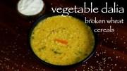 daliya recipe – vegetable dalia khichdi recipe – how to make broken wheat recipe