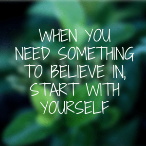 When you need something to believe in,