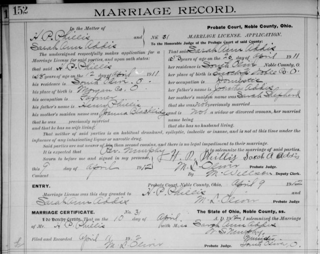 Noble County, Ohio, Marriage Record, vol. , p. 152, no. 31, Phillis–Addis, 10 April 1912. Groom: H. P. Phillis, age 58 on 12 April 1911. Residence: South Olive, Noble County, Ohio. Previously married. Birthplace: Morgan County, Ohio. Occupation: Farmer. Parents: Henry Phillis and Joanna Blacklidge. Bride: Sarah Ann Addis, age 53 on 26 April 1911. First marriage. Residence: South Olive, Noble County, Ohio. Birthplace: Enoch Twp, Noble County, Ohio. Occupation: Domestic. Parents: Jonathan Addis and Sarah Shepherd. License: 9 Apr 1912. Marriage: 10 Apr 1912. Returned: 11 Apr 1912. Note: Ages calculate to 12 April 1853 for H. P.'s birth and 26 April 1858 for Sarah's birth.