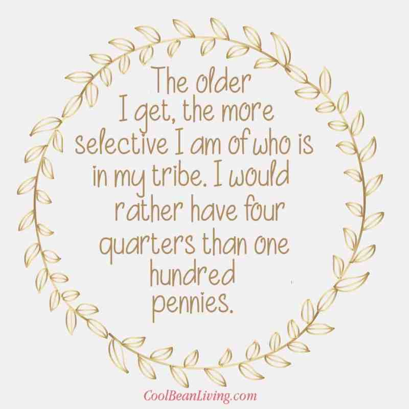 The older I get the more selective I am of who is in my tribe. I would rather have four quarters than a hundred pennies.