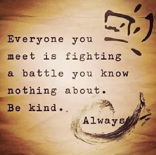 Everyone you meet is fighting a…