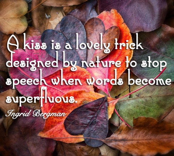 A kiss is a lovely trick designed by nature to stop speech when words become superfluous