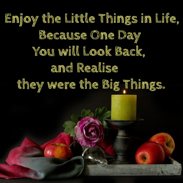 Enjoy the little things in life, because one day you will look back, and realise they were the big things
