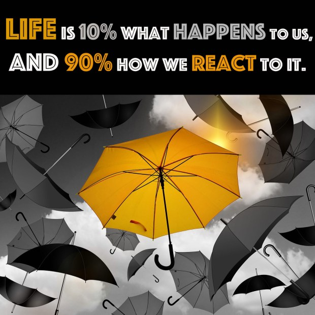Life is 10% what happens to us and 90% how we react to it