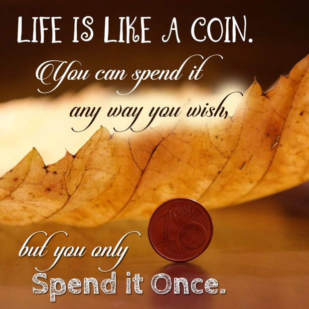 Life is like a coin. You can spend it any way you wish, but you only Spend it Once