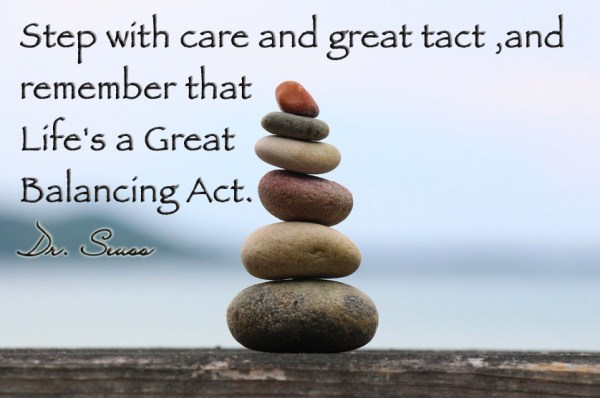 Step with care and great tact ,and remember that Life's a Great Balancing Act