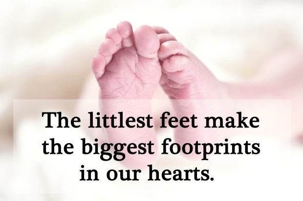The littlest feet make the biggest footprints in our hearts.