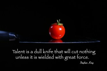 Talent is a dull knife that will cut nothing unless it is wielded with great force. Stephen King