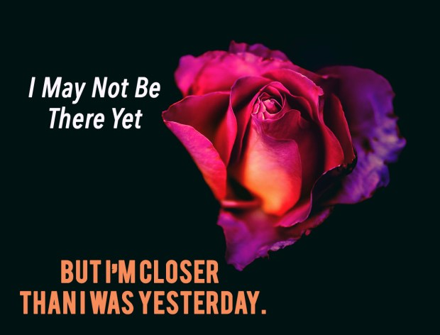 i-may-not-be-there-yet-but-im-closer-than-i-was-yesterday