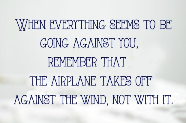 when-everything-seems-to-be-going-against-you-remember-that-the-airplane-takes-off-against-the-wind-not-with-it