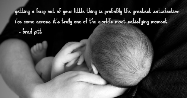 Getting a burp out of your little thing is probably the greatest satisfaction I've come across. It's truly one of the world's most satisfying moment. brad pitt