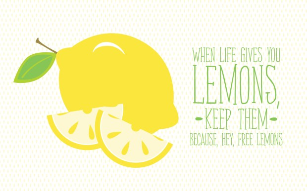 When life gives you lemons keep them