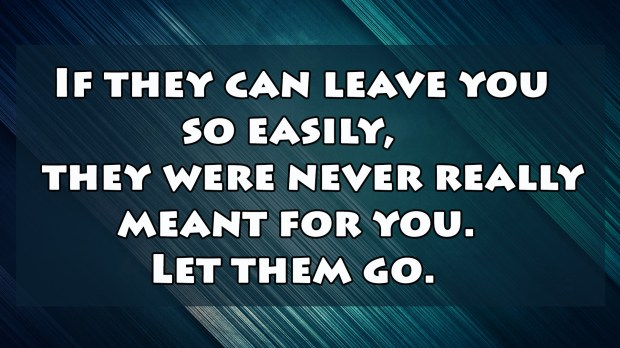 If they can leave you so easily, they were never really meant for you