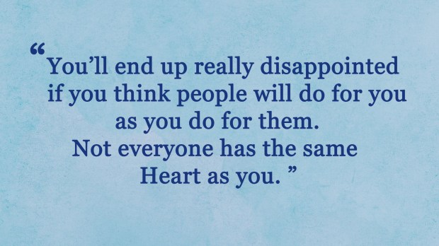 You'll end up really disappointed if you think people will do for you