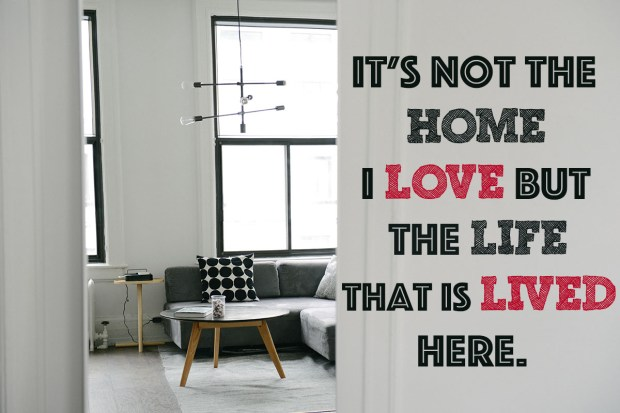 It's not the home I love but the life that is lived here