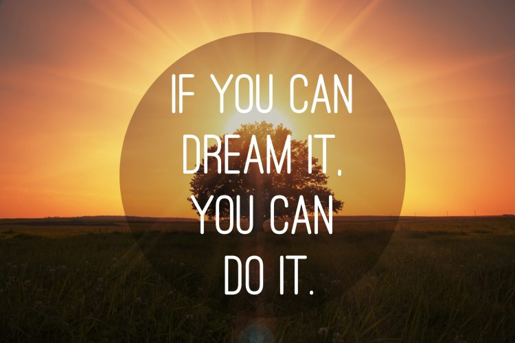 If you can dream it. you can do it.