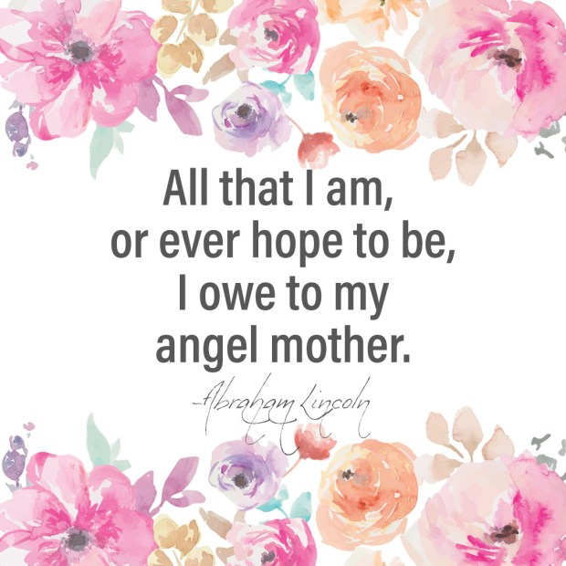 All that I am, or ever hope to be, I owe to my angel mother