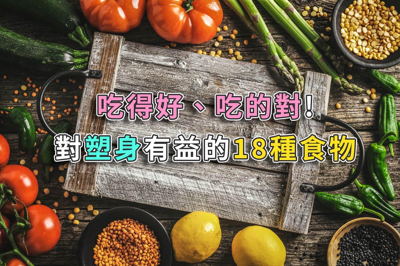 吃得好、吃的對!對塑身有益的18種食物