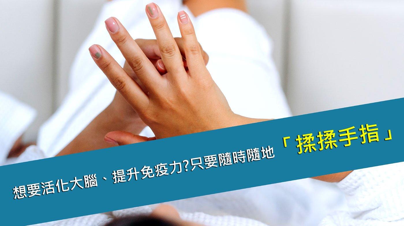 想要活化大腦、提升免疫力?只要隨時隨地「揉揉手指」