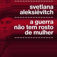 | Resenha | A guerra não tem rosto de mulher, de Svetlana Aleksiévitch