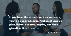If you have the attention of an audience, you're already a leader. And great leaders plan, listen, observe, inspire, and then give direction. – Brian Clark
