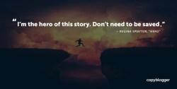 I'm the hero of this story. Don't need to be saved. – Regina Spektor, 'Hero'