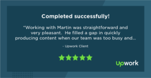 "Five-star Upwork review reading ""Working with Martin was straightforward and very pleasant. He filled a gap in quickly producing content when our team was too busy and did a top-notch job. He made sure he was working with all pertinent information and delivered near perfect drafts throughout. We'd certainly rehire Martin for future copywriting work!"""