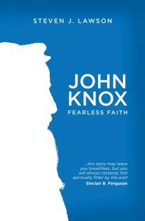 John Knox Fearless Faith by Steven Lawson