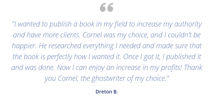 """I wanted to publish a book in my field to increase my authority and have more clients. Cornel was my choice, and I couldn't be happier. He researched everything I needed and made sure that the book is perfectly how I wanted it. Once I got it, I published it and was done. Now I can enjoy an increase in my profits! Thank you Cornel, the ghostwriter of my choice."" - Dreton B."