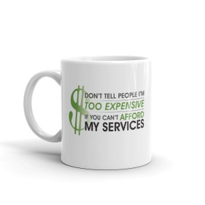 'Don't Tell People I'm Too Expensive If You Can't Afford My Services' Mug