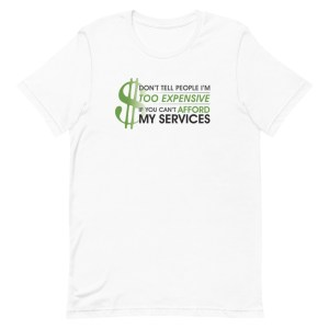 'Don't Tell People I'm Too Expensive If You Can't Afford My Services' Short-Sleeve Unisex T-Shirt (Bella + Canvas 3001)
