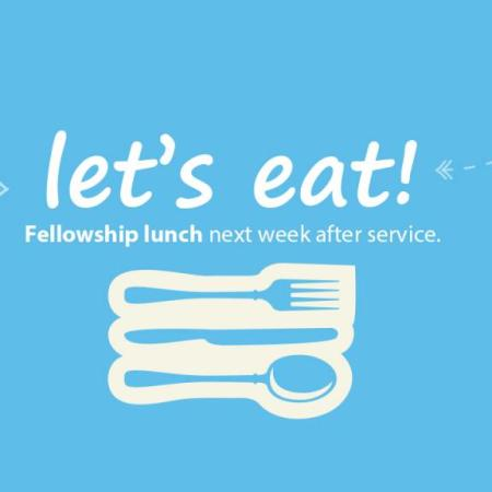 Let's eat! Fellowship lunch next week after service