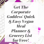 Get The Corporate Goddess' Quick and Easy Vegan Meal Planner and Grocery List for Free!