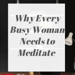 Why Every Busy Woman Needs To Meditate