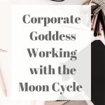 Corporate Goddess - Working With The Moon Cycle