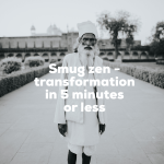 Smug zen – Transformation in 5 minutes or less