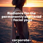 Radiance for the permanently shattered – facial yoga