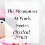 The Menopause At Work Series - Physical Issues