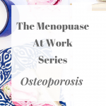The Menopause At Work Series – Osteoporosis