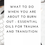 What to do when you know you are about to burn out – essential oils for trauma and transition.