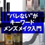 【メンズメイク】初心者も使えるオススメ商品 日本のメンズメイクの特徴を解説