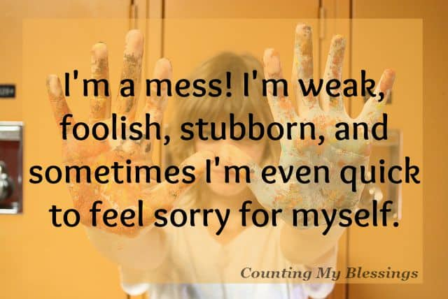 I'm a mess. Quick to feel sorry for myself and slow to make changes I need. Thankfully there is One who cares about my mess. He cares about your mess too!
