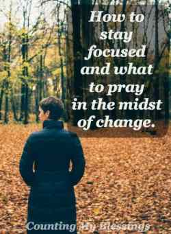 How to stay focused and what to pray in the midst of change