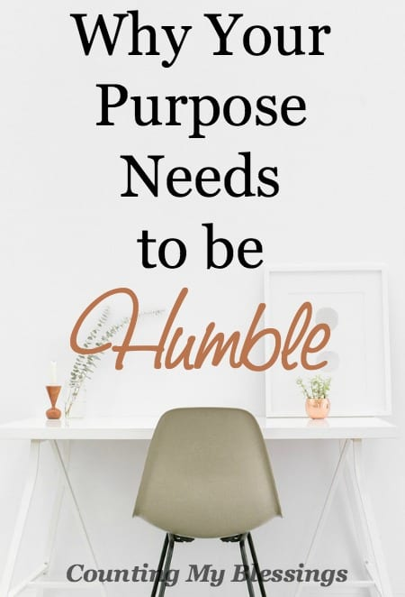 Humility begins with my purposeful desire to love, know and trust God completely. More of Him. Less of me. Be humble - it's your purpose.