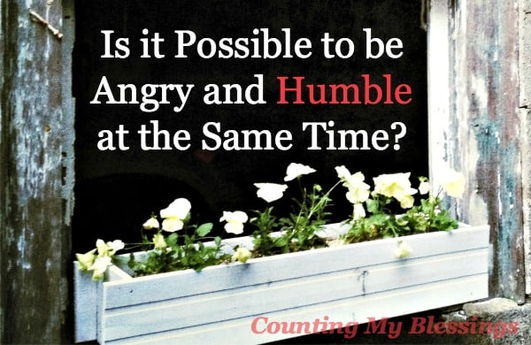 Is it Possible to be Angry and Humble at the Same Time? Yes! There is a long list of things that should make you angry.