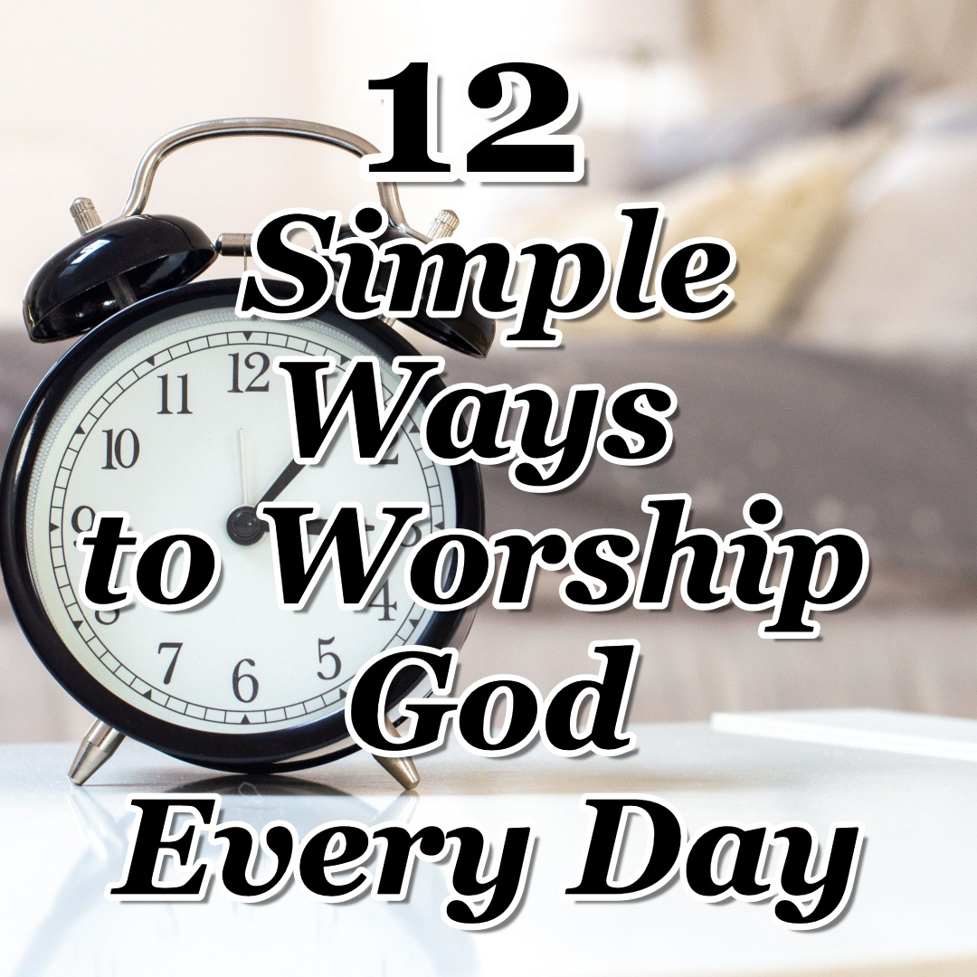 12 Simple Ways to Worship God Every Day