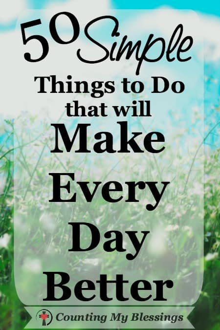 50 Simple Things to Do that will Make Every Day Better - Counting My Blessings